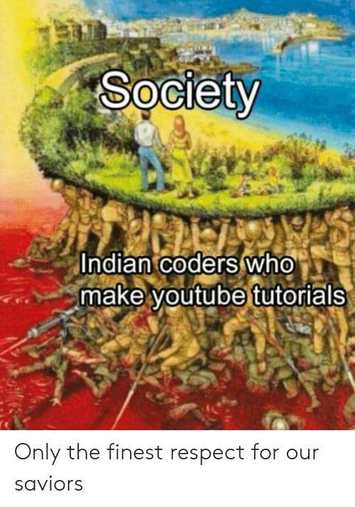youtube.com: Society  Indian coders who  make youtube tutorials Only the finest respect for our saviors
