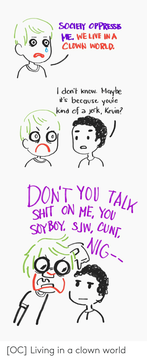 Dont You: SOCIETY OPPRESSE  ME. WE LIVE IN A  CLOWN WORLD.  I don't know. Maybe  it's because youre  kind of a jerk, Kevin?  DONT YOU TALK  SHIT ON ME, YOU  SOYBOY. SJW, CUNT,  NIG-- [OC] Living in a clown world