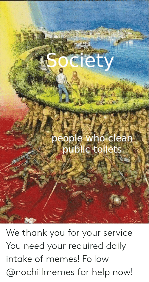 Memes, Thank You, and Help: Society  people who clean  public toilets We thank you for your service  You need your required daily intake of memes! Follow @nochillmemes for help now!