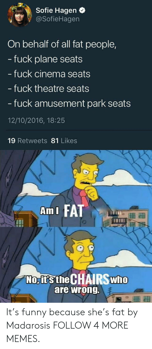 Its Funny Because: Sofie Hagen  @SofieHagen  On behalf of all fat people,  fuck plane seats  fuck cinema seats  - fuck theatre seats  - fuck amusement park seats  12/10/2016, 18:25  19 Retweets 81 Likes  AmI FAT  No,it's the CHAIRS who  are wrong. It's funny because she's fat by Madarosis FOLLOW 4 MORE MEMES.