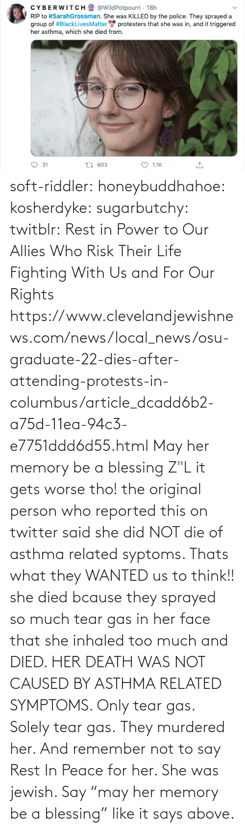"her: soft-riddler:  honeybuddhahoe:  kosherdyke:  sugarbutchy:  twitblr: Rest in Power to Our Allies Who Risk Their Life Fighting With Us and For Our Rights https://www.clevelandjewishnews.com/news/local_news/osu-graduate-22-dies-after-attending-protests-in-columbus/article_dcadd6b2-a75d-11ea-94c3-e7751ddd6d55.html    May her memory be a blessing Z""L  it gets worse tho! the original person who reported this on twitter said she did NOT die of asthma related syptoms. Thats what they WANTED us to think!! she died bcause they sprayed so much tear gas in her face that she inhaled too much and DIED. HER DEATH WAS NOT CAUSED BY ASTHMA RELATED SYMPTOMS. Only tear gas. Solely tear gas. They murdered her.     And remember not to say Rest In Peace for her. She was jewish. Say ""may her memory be a blessing"" like it says above."