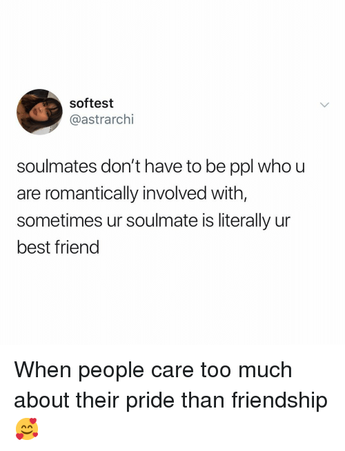 Best Friend, Memes, and Too Much: softest  @astrarchi  soulmates don't have to be ppl who u  are romantically involved with,  sometimes ur soulmate is literally ur  best friend When people care too much about their pride than friendship 🥰