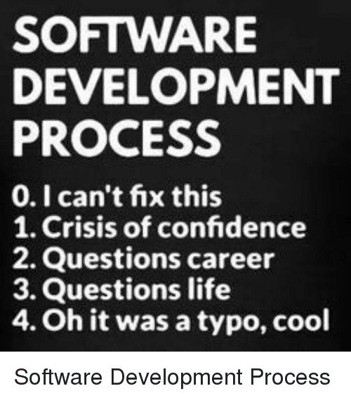 Confidence, Life, and Cool: SOFTWARE  DEVELOPMENT  PROCESS  0.I can't fix this  1. Crisis of confidence  2. Questions career  3. Questions life  4. Oh it was a typo, cool Software Development Process