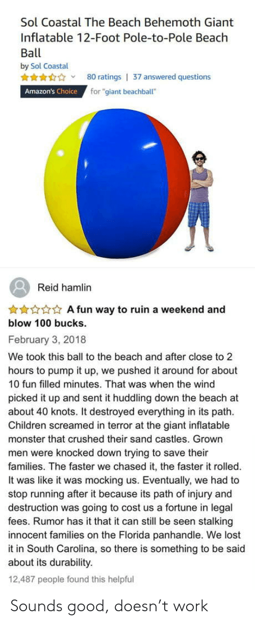 "Because Its: Sol Coastal The Beach Behemoth Giant  Inflatable 12-Foot Pole-to-Pole Beach  Ball  by Sol Coastal  80 ratings | 37 answered questions  for ""giant beachball""  Amazon's Choice  Reid hamlin  ***** A fun way to ruin a weekend and  blow 100 bucks.  February 3, 2018  We took this ball to the beach and after close to 2  hours to pump it up, we pushed it around for about  10 fun filled minutes. That was when the wind  picked it up and sent it huddling down the beach at  about 40 knots. It destroyed everything in its path.  Children screamed in terror at the giant inflatable  monster that crushed their sand castles. Grown  men were knocked down trying to save their  families. The faster we chased it, the faster it rolled.  It was like it was mocking us. Eventually, we had to  stop running after it because its path of injury and  destruction was going to cost us a fortune in legal  fees. Rumor has it that it can still be seen stalking  innocent families on the Florida panhandle. We lost  it in South Carolina, so there is something to be said  about its durability.  12,487 people found this helpful Sounds good, doesn't work"