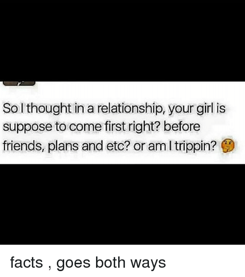 Facts, Friends, and Memes: Sol thought in a relationship, your girl is  suppose to come first right? before  friends, plans and etc? or am l trippin? facts , goes both ways