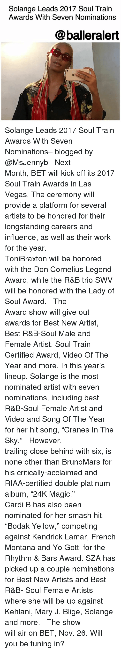"""Kendrick Lamar, Memes, and Smashing: Solange Leads 2017 Soul Train  Awards With Seven Nominations  @balleralert Solange Leads 2017 Soul Train Awards With Seven Nominations– blogged by @MsJennyb ⠀⠀⠀⠀⠀⠀⠀ ⠀⠀⠀⠀⠀⠀⠀ Next Month, BET will kick off its 2017 Soul Train Awards in Las Vegas. The ceremony will provide a platform for several artists to be honored for their longstanding careers and influence, as well as their work for the year. ⠀⠀⠀⠀⠀⠀⠀ ⠀⠀⠀⠀⠀⠀⠀ ToniBraxton will be honored with the Don Cornelius Legend Award, while the R&B trio SWV will be honored with the Lady of Soul Award. ⠀⠀⠀⠀⠀⠀⠀ ⠀⠀⠀⠀⠀⠀⠀ The Award show will give out awards for Best New Artist, Best R&B-Soul Male and Female Artist, Soul Train Certified Award, Video Of The Year and more. In this year's lineup, Solange is the most nominated artist with seven nominations, including best R&B-Soul Female Artist and Video and Song Of The Year for her hit song, """"Cranes In The Sky."""" ⠀⠀⠀⠀⠀⠀⠀ ⠀⠀⠀⠀⠀⠀⠀ However, trailing close behind with six, is none other than BrunoMars for his critically-acclaimed and RIAA-certified double platinum album, """"24K Magic."""" ⠀⠀⠀⠀⠀⠀⠀ ⠀⠀⠀⠀⠀⠀⠀ Cardi B has also been nominated for her smash hit, """"Bodak Yellow,"""" competing against Kendrick Lamar, French Montana and Yo Gotti for the Rhythm & Bars Award. SZA has picked up a couple nominations for Best New Artists and Best R&B- Soul Female Artists, where she will be up against Kehlani, Mary J. Blige, Solange and more. ⠀⠀⠀⠀⠀⠀⠀ ⠀⠀⠀⠀⠀⠀⠀ The show will air on BET, Nov. 26. Will you be tuning in?"""