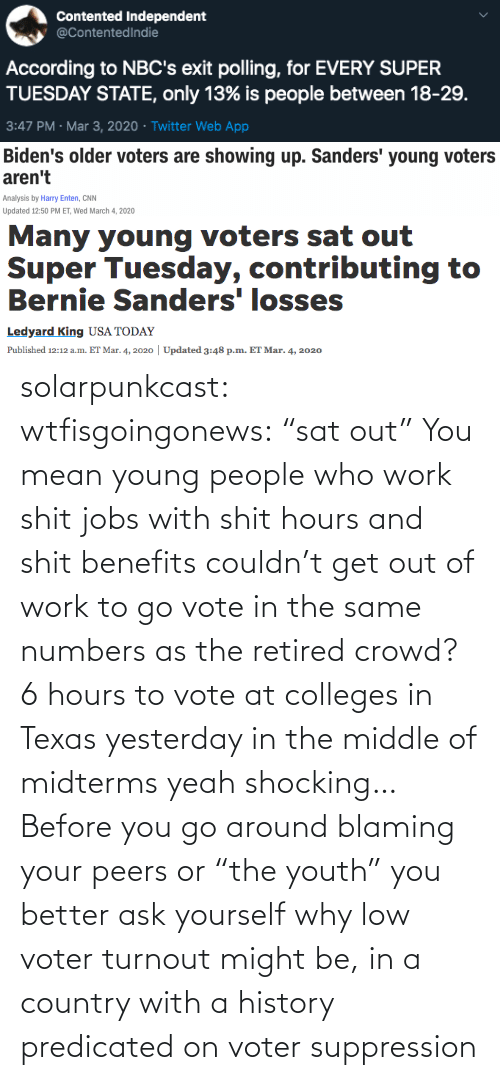 "Work: solarpunkcast:  wtfisgoingonews:   ""sat out"" You mean young people who work shit jobs with shit hours and shit benefits couldn't get out of work to go vote in the same numbers as the retired crowd? 6 hours to vote at colleges in Texas yesterday in the middle of midterms yeah shocking…    Before you go around blaming your peers or ""the youth"" you better ask yourself why low voter turnout might be, in a country with a history predicated on voter suppression"