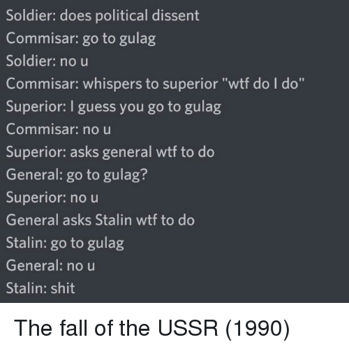 "Fall, Shit, and Wtf: Soldier: does political dissent  Commisar: go to gulag  Soldier: no u  Commisar: whispers to superior ""wtf do I do""  Superior: I guess you go to gulag  Commnisar: no u  Superior: asks general wtf to do  General: go to gulag?  Superior: no u  General asks Stalin wtf to do  Stalin: go to gulag  General: no u  Stalin: shit The fall of the USSR (1990)"