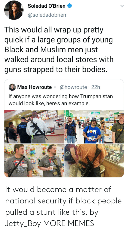 stunt: Soledad O'Brien  @soledadobrien  This would all wrap up pretty  quick if a large groups of young  Black and Muslim men just  walked around local stores with  guns strapped to their bodies.  @howroute 22h  Max Howroute  If anyone was wondering how Trumpanistan  would look like, here's an example.  SIGSAUER  GT It would become a matter of national security if black people pulled a stunt like this. by Jetty_Boy MORE MEMES