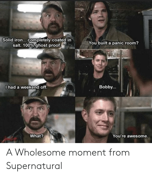 Ghost, Supernatural, and Awesome: Solid iron... completely coated in  salt. 100% ghost proof  You built a panic room?  0had a weekend off.  Bobby...  What?  You're awesome. A Wholesome moment from Supernatural