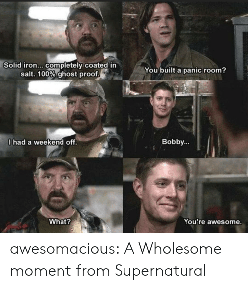 Tumblr, Blog, and Ghost: Solid iron... completely coated in  salt. 100% ghost proof  You built a panic room?  0had a weekend off.  Bobby...  What?  You're awesome. awesomacious:  A Wholesome moment from Supernatural