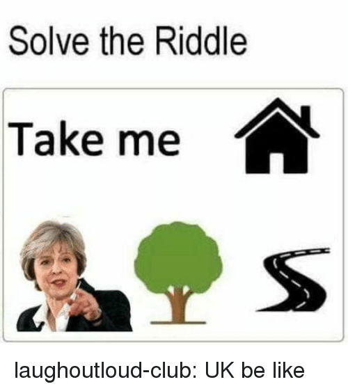 Be Like, Club, and Tumblr: Solve the Riddle  Take me laughoutloud-club:  UK be like