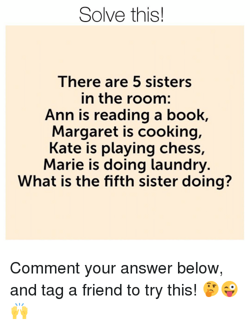 Doing Laundry: Solve this!  lhere are 5 SiSters  in the room:  Ann is reading a book,  Margaret is cooking,  Kate is playing chess,  Marie is doing laundry  What is the fifth sister doing? Comment your answer below, and tag a friend to try this! 🤔😜🙌