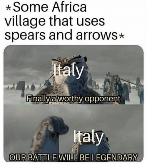 Africa, Italian (Language), and Legendary: Some Africa  village that uses  spears and arrows*  taly  FinallVa worthv opponent  taly  OUR BATTLE WILL BE LEGENDARY