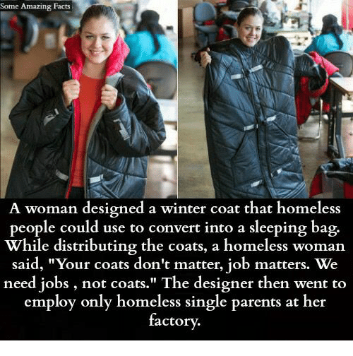 """Convertable: Some Amazing Facts  A woman designed a winter coat that homeless  people could use to convert into a sleeping bag.  While distributing the coats, a homeless woman  said, """"Your coats don't matter, job matters. We  need jobs, not coats."""" The designer then went to  employ only homeless single parents at her  factory."""