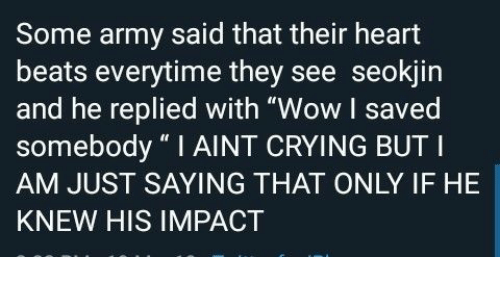 """Crying, Wow, and Army: Some army said that their heart  beats everytime they see seokjin  and he replied with """"Wow I saved  somebody """"I AINT CRYING BUT I  AM JUST SAYING THAT ONLY IF HE  KNEW HIS IMPACT"""