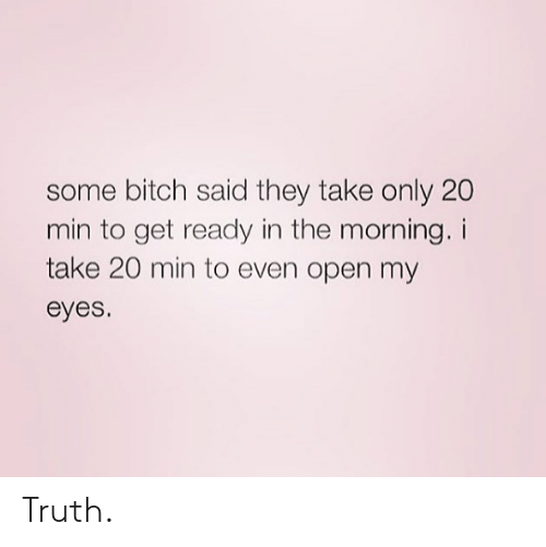 Bitch, Dank, and Truth: some bitch said they take only 20  min to get ready in the morning. i  take 20 min to even open my  eyes Truth.