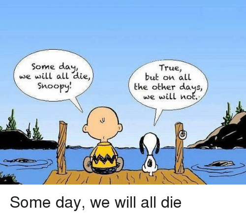 snoo: Some day  we will al  die  Snoo  True,  but on a LL  the other days,  use will not. Some day, we will all die