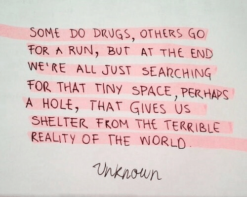 Drugs: SOME DO DRUGS, OTHERS GO  FOR RUN, BUT AT THE END  WE RE ALL JUST SEARCHING  FOR THAT TINY SPACE,PER HAPS  A HOLE, THAT GIVES US  SHELTER FKOM THE TERRIBLE  REALITY OF THE WORLO  nknoun