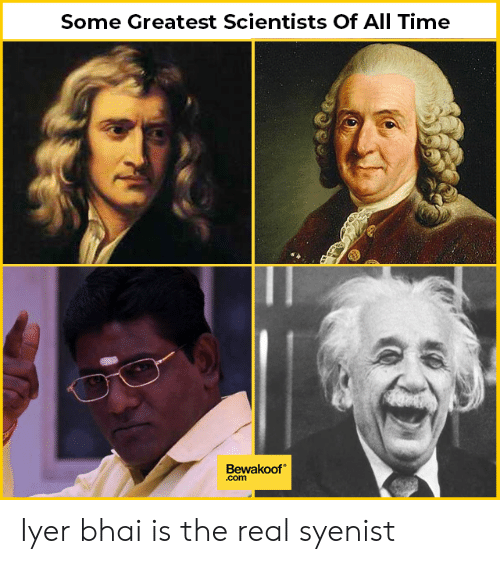Memes, The Real, and Time: Some Greatest Scientists Of All Time  Bewakoof  .com Iyer bhai is the real syenist