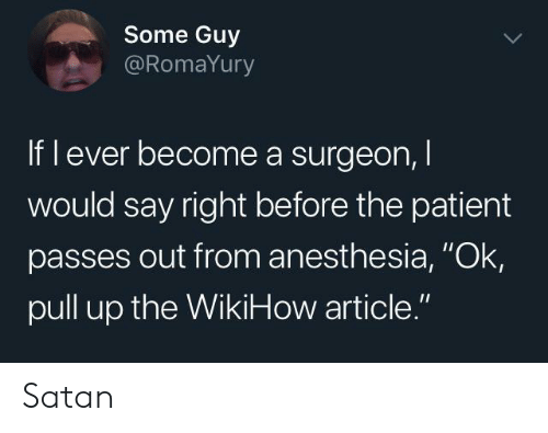 """Patient, Wikihow, and Satan: Some Guy  @RomaYury  If l ever become a surgeon,  would say right before the patient  passes out from anesthesia, """"Ok  pull up the WikiHow article."""" Satan"""