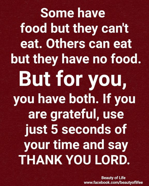 Facebook, Food, and Life: Some have  food but they can't  eat. Others can eat  but they have no food.  But for you,  you have both. If you  are grateful, use  just 5 seconds of  your time and say  THANK YOU LORD.  Beauty of Life  www.facebook.com/beautyofilifee