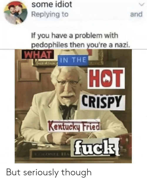 Fuck, Kentucky, and Idiot: some idiot  Replying to  and  If you have a problem with  pedophiles then you're a nazi.  WHAT IN THE  НОT  CRISPY  Kentucky Fried  fuck  CLONEL IH But seriously though