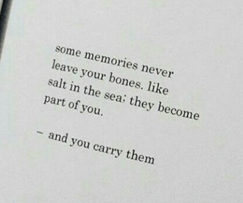 Bones, Never, and Salt: some memories never  leave your bones. like  salt in the sea: they become  part of you.  - and you carry them