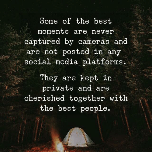 Social Media, Best, and Never: Some of the best  moments are never  captured by cameras and  are not posted in any  social media platforms.  They are kept in  private and are  cherished together witlh  the best people.
