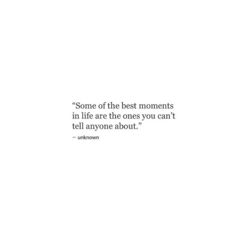 """Life, Best, and Unknown: """"Some of the best moments  in life are the ones you can't  tell anyone about.""""  -unknown"""