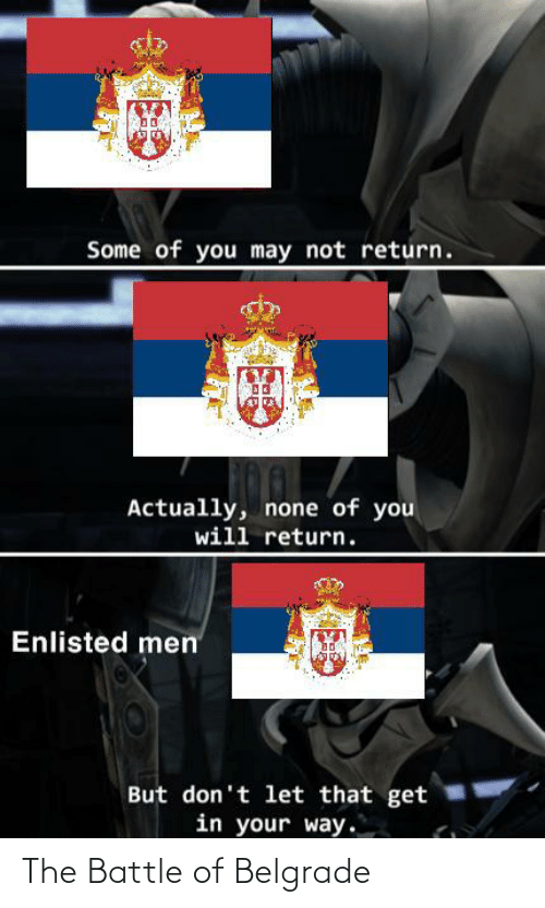 History, May, and Belgrade: Some of you may not return.  Actually, none of you  will return.  Enlisted men  But don't let that get  in your way. The Battle of Belgrade