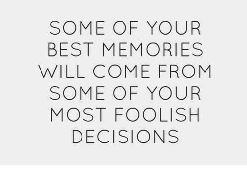 foolish: SOME OF YOUR  BEST MEMORIES  WILL COME FROM  SOME OF YOUR  MOST FOOLISH  DECISIONS