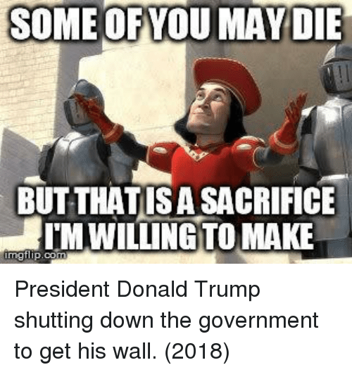 Donald Trump, Trump, and Government: SOME OFYOU MAY DIE  BUT THATISA SACRIFICE  TM WILLING TO MAKE President Donald Trump shutting down the government to get his wall. (2018)