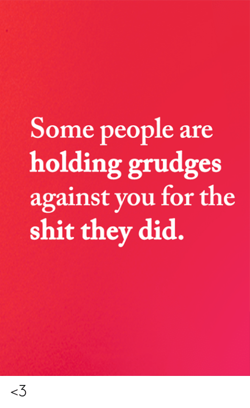 Memes, Shit, and 🤖: Some people are  holding grudges  against you for the  shit they did. <3
