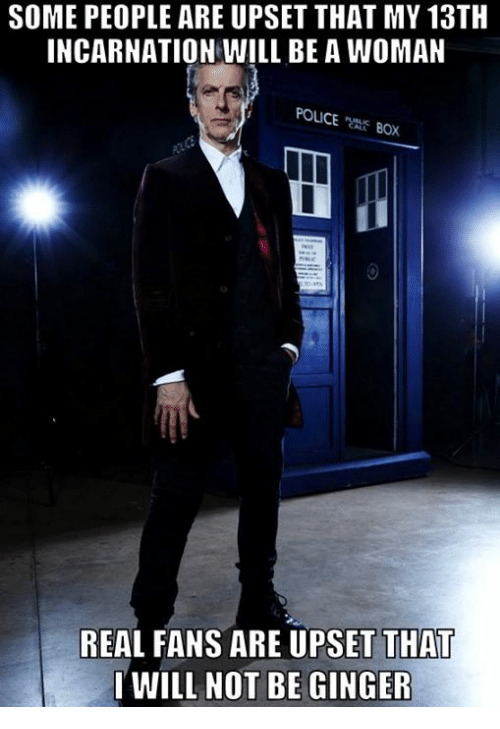 gingerly: SOME PEOPLE ARE UPSET THAT MY 13TH  INCARNATION WILL BE A WOMAN  POLICE  BOX  REAL FANS ARE UPSET THA  I WILL NOT BE GINGER