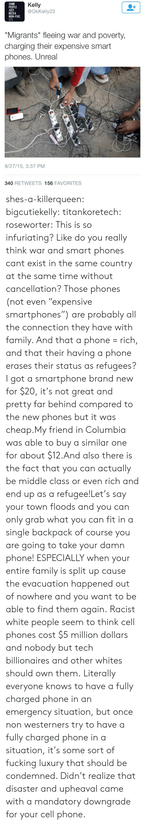 """mandatory: SOME  PEOPLE  UST  NEEDA  HIGH-FIVE.  Kelly  @OkKelly22  """"Migrants"""" fleeing war and poverty  charging their expensive smart  phones. Unreal  8/27/15, 3:37 PM  340 RETWEETS 156 FAVORITES shes-a-killerqueen:  bigcutiekelly:  titankoretech:  roseworter:  This is so infuriating? Like do you really think war and smart phones cant exist in the same country at the same time without cancellation? Those phones (not even """"expensive smartphones"""") are probably all the connection they have with family. And that a phone = rich, and that their having a phone erases their status as refugees?  I got a smartphone brand new for $20, it's not great and pretty far behind compared to the new phones but it was cheap.My friend in Columbia was able to buy a similar one for about $12.And also there is the fact that you can actually be middle class or even rich and end up as a refugee!Let's say your town floods and you can only grab what you can fit in a single backpack of course you are going to take your damn phone! ESPECIALLY when your entire family is split up cause the evacuation happened out of nowhere and you want to be able to find them again.  Racist white people seem to think cell phones cost $5 million dollars and nobody but tech billionaires and other whites should own them.   Literally everyone knows to have a fully charged phone in an emergency situation, but once non westerners try to have a fully charged phone in a situation, it's some sort of fucking luxury that should be condemned. Didn't realize that disaster and upheaval came with a mandatory downgrade for your cell phone."""