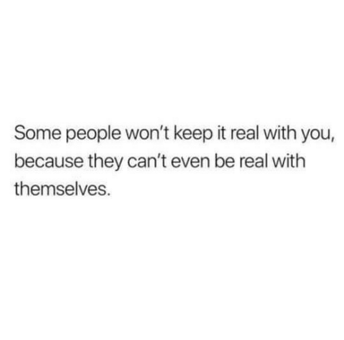 They, You, and Real: Some people won't keep it real with you,  because they can't even be real with  themselves.