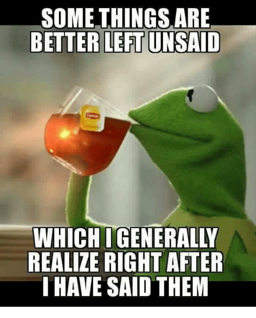 Memes, 🤖, and Them: SOME THINGSARE  BETTER LEFT UNSAID  WHICHIGENERALLY  REALIZE RIGHT AFTER  HAVE SAID THEM
