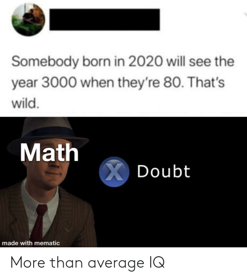born: Somebody born in 2020 will see the  year 3000 when they're 80. That's  wild.  Math  X Doubt  made with mematic More than average IQ