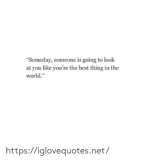 """Going To: """"Someday, someone is going to look  at you like you're the best thing in the  world."""" https://iglovequotes.net/"""