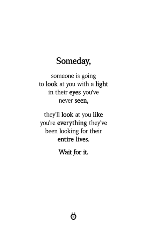 Never, Been, and Looking: Someday,  someone is going  to look at you with a light  in their eyes you've  never seen,  theyll look at you like  you're everything they've  been looking for their  entire lives.  Wait for it.