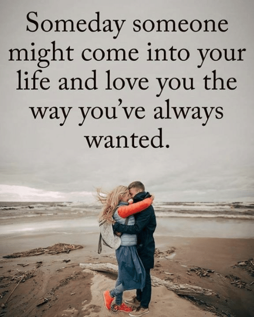 Life, Love, and Memes: Someday someone  might come into your  life and love you the  way you've always  wanted