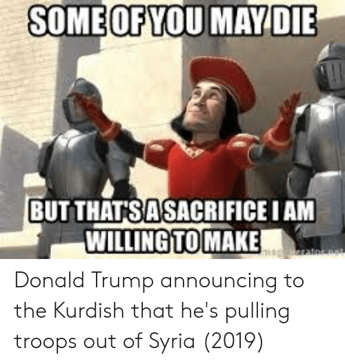 Donald Trump, Syria, and Trump: SOMEOFYOU MAY DIE  BUTTHAT'SASACRIFICE I AM  WILLING TO MAKE  m rats Donald Trump announcing to the Kurdish that he's pulling troops out of Syria (2019)
