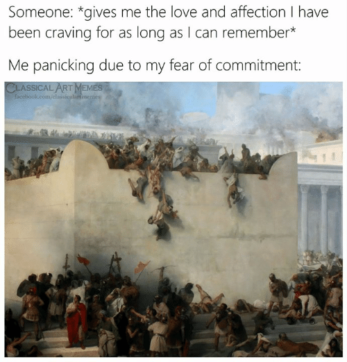 Facebook, Love, and facebook.com: Someone: *gives me the love and affection I have  been craving for as long as I can remember*  Me panicking due to my fear of commitment:  CLASSICAL ARTMEMES  facebook.com/classicalartmenes