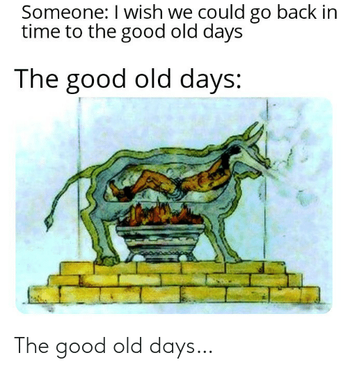 in time: Someone: I wish we could go back in  time to the good old days  The good old days: The good old days…