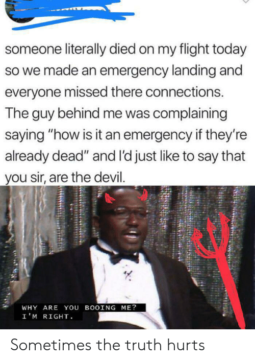 """You Sir: someone literally died on my flight today  so we made an emergency landing and  everyone missed there connections.  The guy behind me was complaining  saying """"how is it an emergency if they're  already dead"""" and l'd just like to say that  you sir, are the devil.  WHY ARE You BOOING ME?  I'M RIGHT Sometimes the truth hurts"""