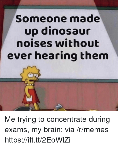 Dinosaur, Memes, and Brain: Someone made  up dinosaur  noises without  ever hearing them Me trying to concentrate during exams, my brain: via /r/memes https://ift.tt/2EoWlZi