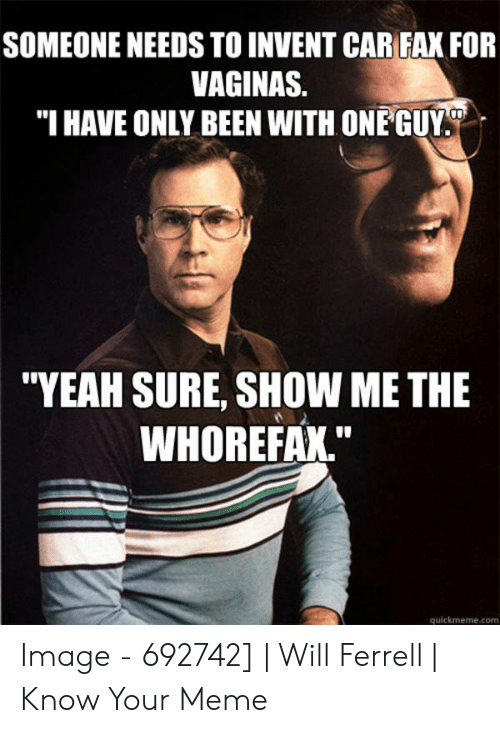 """will ferrell memes: SOMEONE NEEDS TO INVENT CAR FAX FOR  VAGINAS.  """"I HAVE ONLY BEEN WITH ONE GUY  """"YEAH SURE, SHOW ME THE  WHOREFAX.""""  quickmeme.com Image - 692742] 