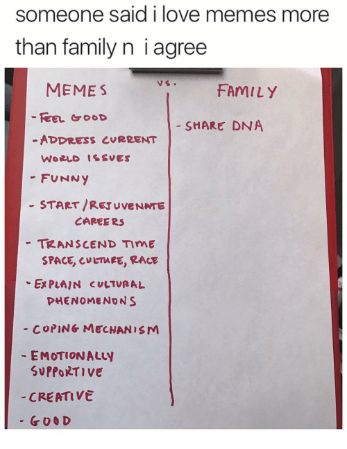 Family, Funny, and Love: someone said i love memes more  than family n i agree  MEME S  FAMILY  FEEL GOOD  SHARE DNA  ADDRESS CURRENT  WORLD ISSUES  FUNNY  START /RETUVENATE  CAREERS  TRANSCEND TImE  SPACE CMETMEE, RACE  Ex PLAIN CULTURAL  PHENOMENON S  COPING MECHANISM  EMOTIONALty  SvPfORTIVE  CREATIVE  G O O D