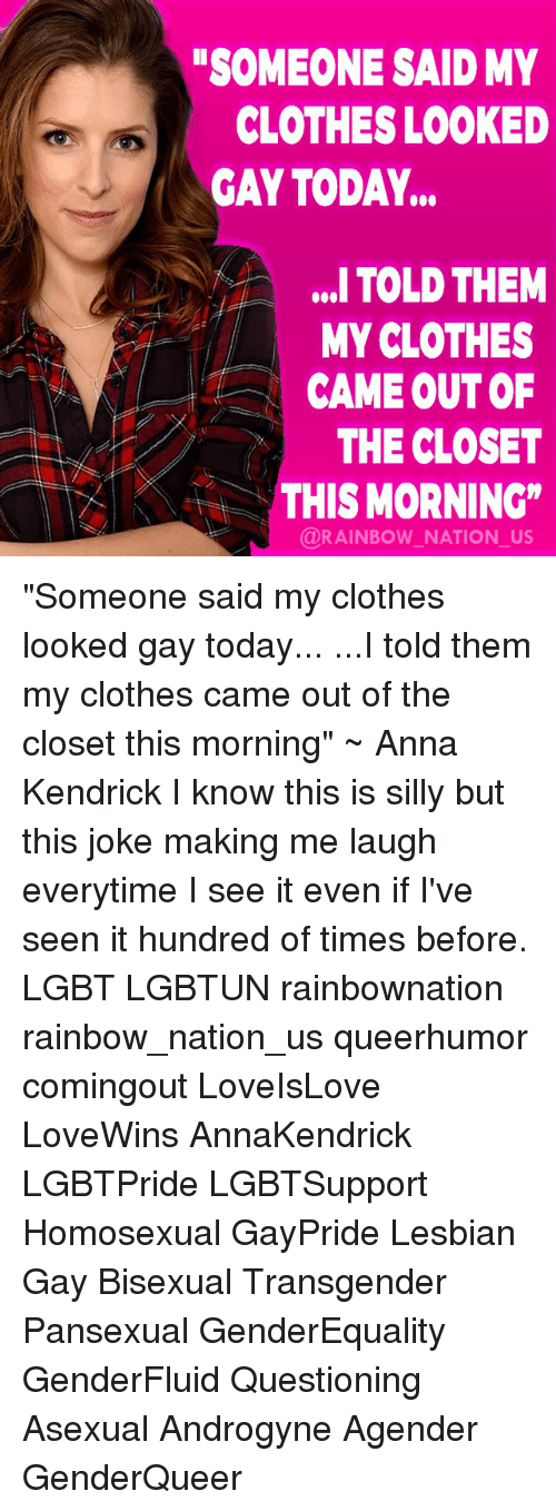 """anna kendrick: SOMEONE SAID MY  CLOTHES LOOKED  GAY TODAY...  ,. TOLD THEM  MY CLOTHES  CAME OUT OF  THE CLOSET  AKTHIS MORNING""""  @RAINBOW NATION_US """"Someone said my clothes looked gay today... ...I told them my clothes came out of the closet this morning"""" ~ Anna Kendrick I know this is silly but this joke making me laugh everytime I see it even if I've seen it hundred of times before. LGBT LGBTUN rainbownation rainbow_nation_us queerhumor comingout LoveIsLove LoveWins AnnaKendrick LGBTPride LGBTSupport Homosexual GayPride Lesbian Gay Bisexual Transgender Pansexual GenderEquality GenderFluid Questioning Asexual Androgyne Agender GenderQueer"""